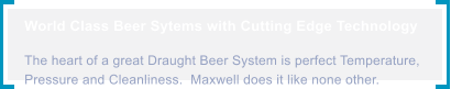 World Class Beer Sytems with Cutting Edge Technology  The heart of a great Draught Beer System is perfect Temperature, Pressure and Cleanliness.  Maxwell does it like none other.
